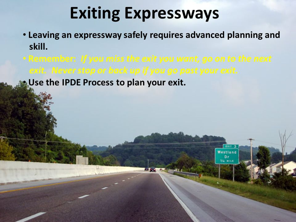 Exiting Expressways Leaving an expressway safely requires advanced planning and. skill. Remember: If you miss the exit you want, go on to the next.