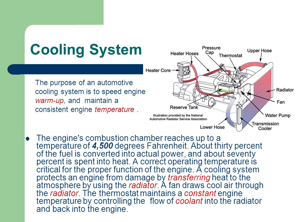 Cooling System The purpose of an automotive cooling system is to speed engine warm-up, and maintain a consistent engine temperature .