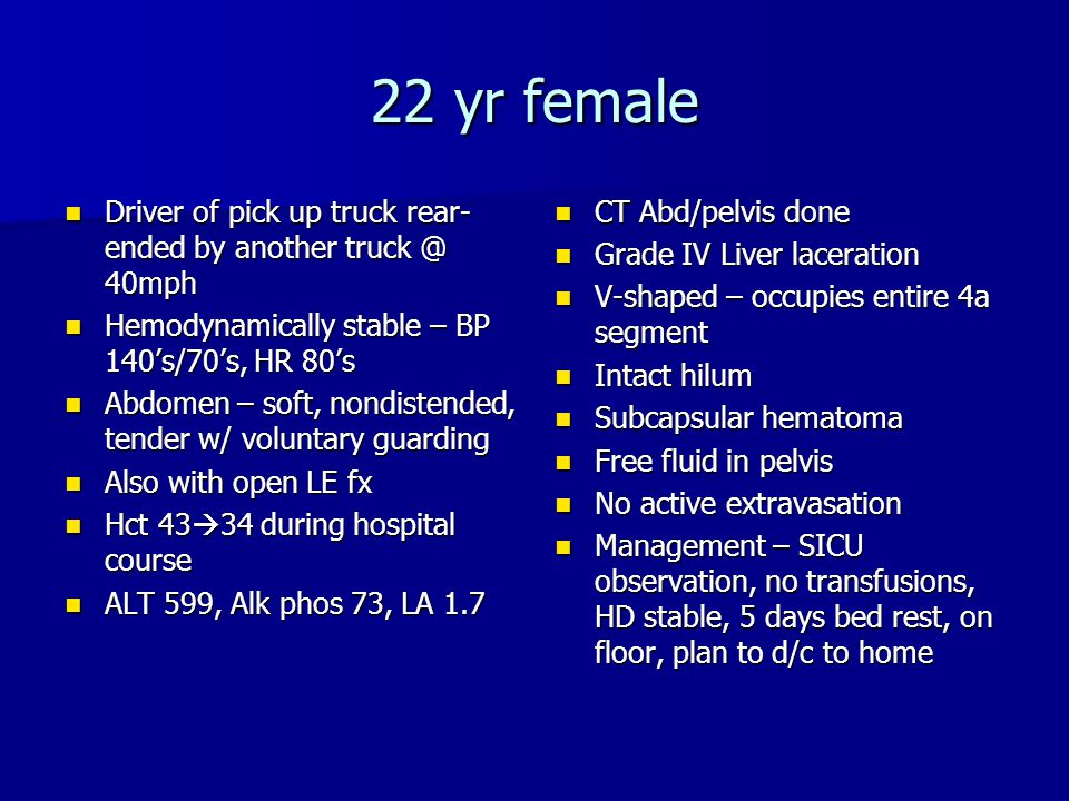22 yr female Driver of pick up truck rear-ended by another truck @ 40mph. Hemodynamically stable – BP 140's/70's, HR 80's.
