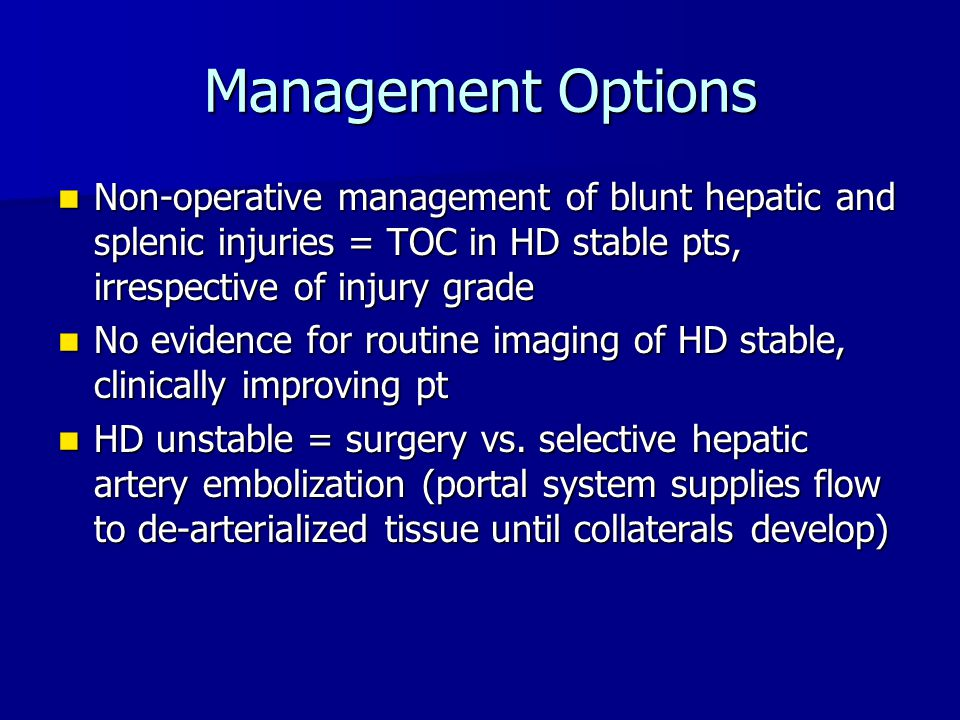 Management Options Non-operative management of blunt hepatic and splenic injuries = TOC in HD stable pts, irrespective of injury grade.