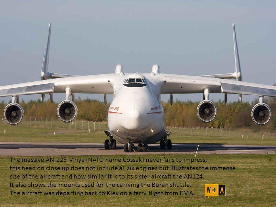 The massive AN-225 Mriya (NATO name Cossak) never fails to impress,