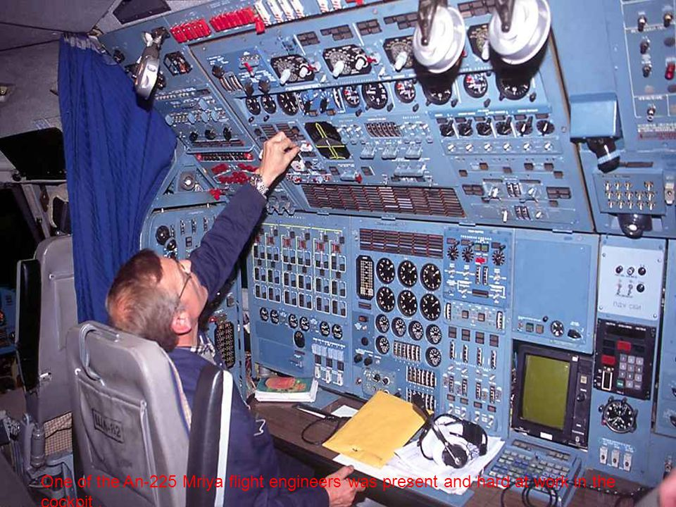 One of the An-225 Mriya flight engineers was present and hard at work in the cockpit .