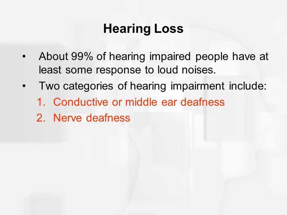Hearing Loss About 99% of hearing impaired people have at least some response to loud noises. Two categories of hearing impairment include: