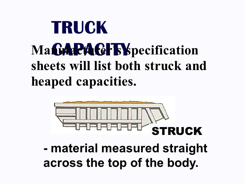 TRUCK CAPACITY Manufacturer s specification sheets will list both struck and heaped capacities.