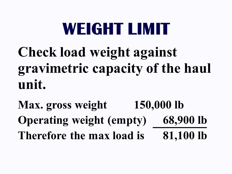 WEIGHT LIMIT Check load weight against gravimetric capacity of the haul unit. Max. gross weight 150,000 lb.