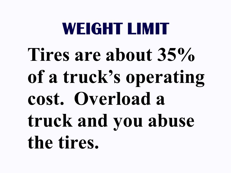 WEIGHT LIMIT Tires are about 35% of a truck's operating cost. Overload a truck and you abuse the tires.