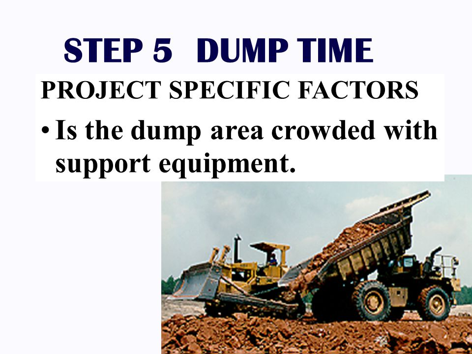 STEP 5 DUMP TIME Is the dump area crowded with support equipment.