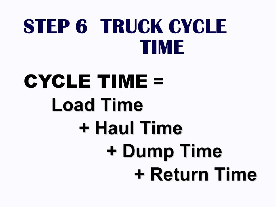 STEP 6 TRUCK CYCLE TIME CYCLE TIME = Load Time + Haul Time + Dump Time
