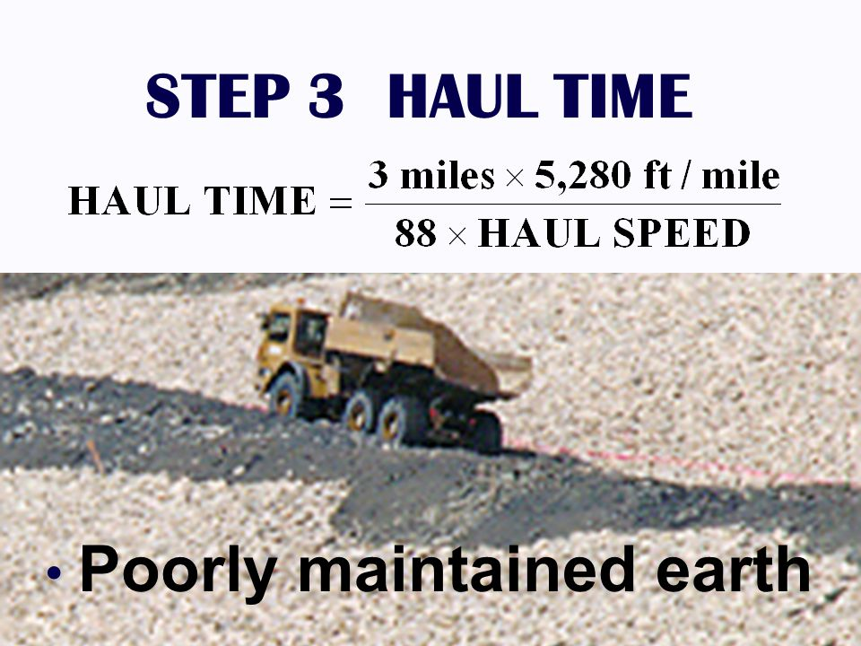 STEP 3 HAUL TIME Poorly maintained earth 1.25% GRADE DUMP