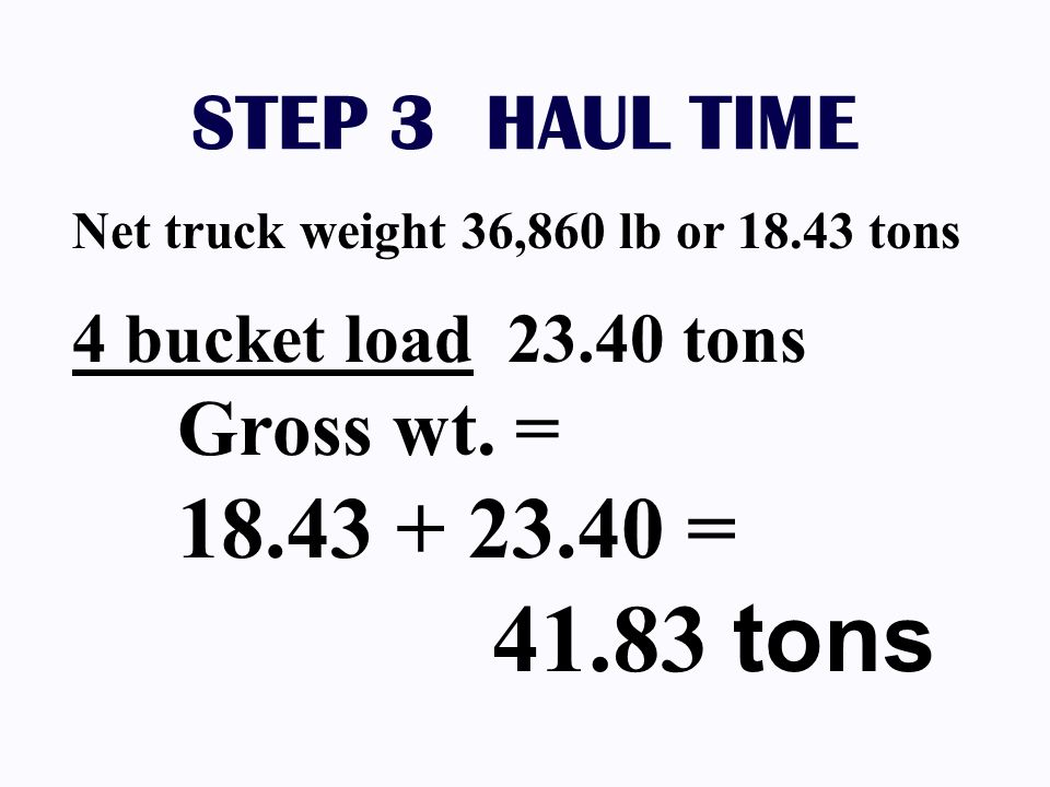 STEP 3 HAUL TIME Net truck weight 36,860 lb or 18.43 tons. 4 bucket load 23.40 tons Gross wt. = 18.43 + 23.40 =