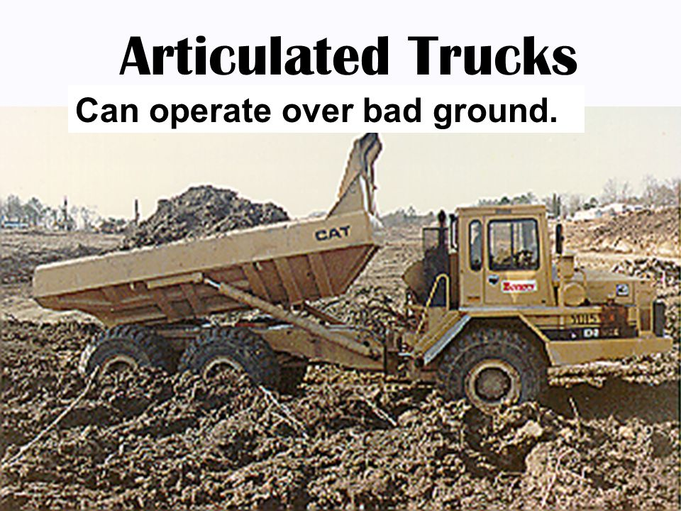 Articulated Trucks Can operate over bad ground.