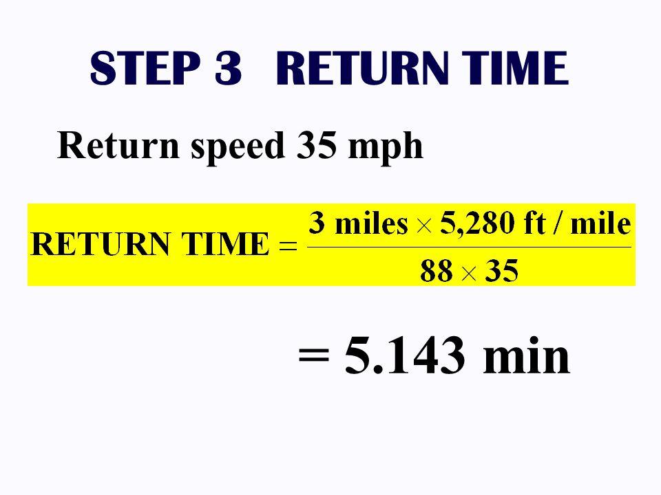 STEP 3 RETURN TIME = 5.143 min Return speed 35 mph