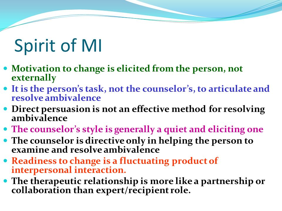 Spirit of MI Motivation to change is elicited from the person, not externally.