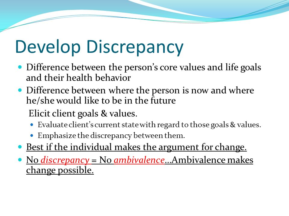 Develop Discrepancy Difference between the person's core values and life goals and their health behavior.