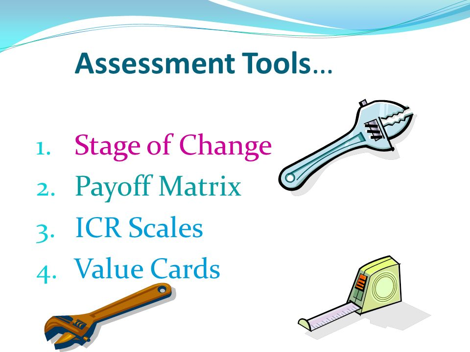 Assessment Tools… Stage of Change Payoff Matrix ICR Scales Value Cards