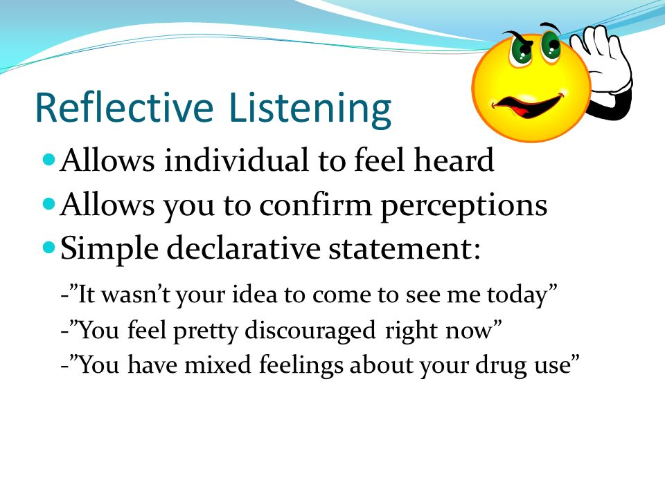Reflective Listening Allows individual to feel heard