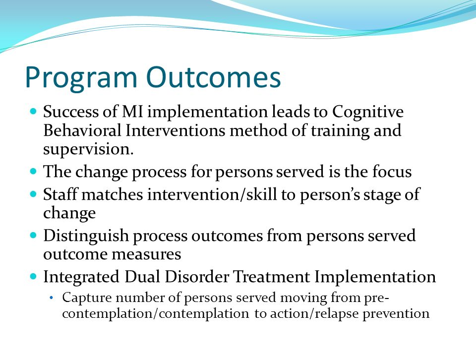 Program Outcomes Success of MI implementation leads to Cognitive Behavioral Interventions method of training and supervision.