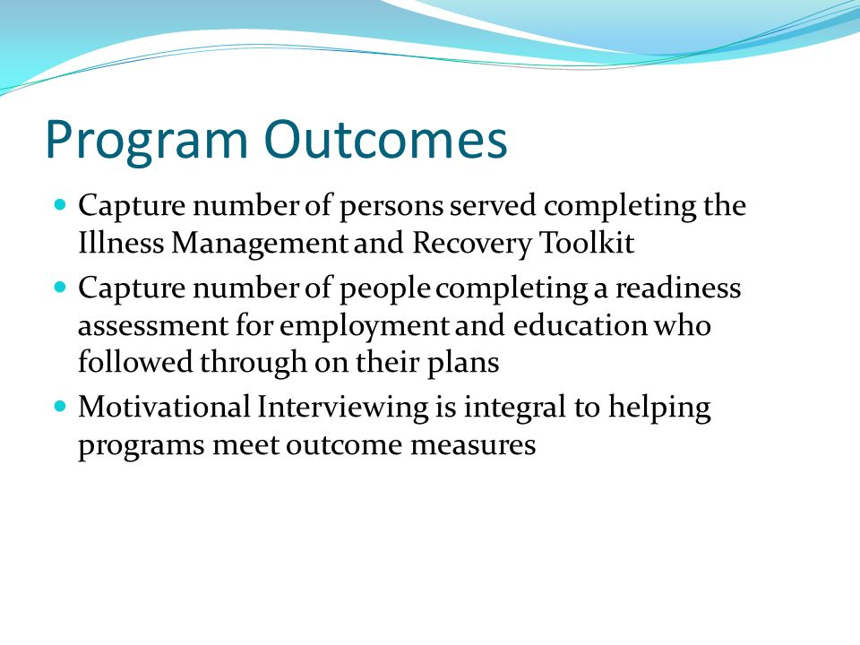Program Outcomes Capture number of persons served completing the Illness Management and Recovery Toolkit.