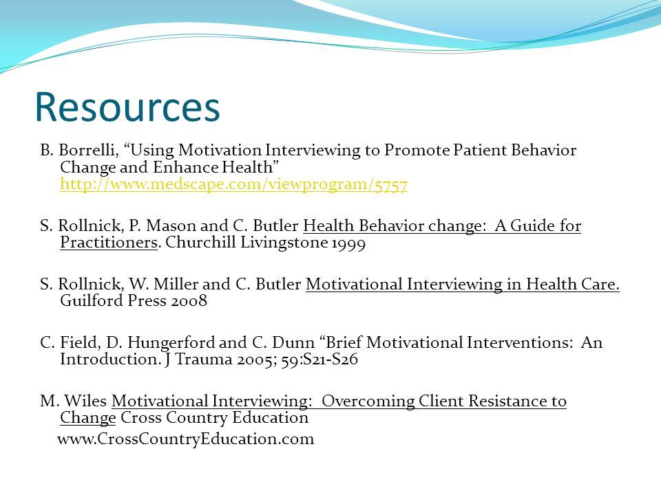 Resources B. Borrelli, Using Motivation Interviewing to Promote Patient Behavior Change and Enhance Health http://www.medscape.com/viewprogram/5757.