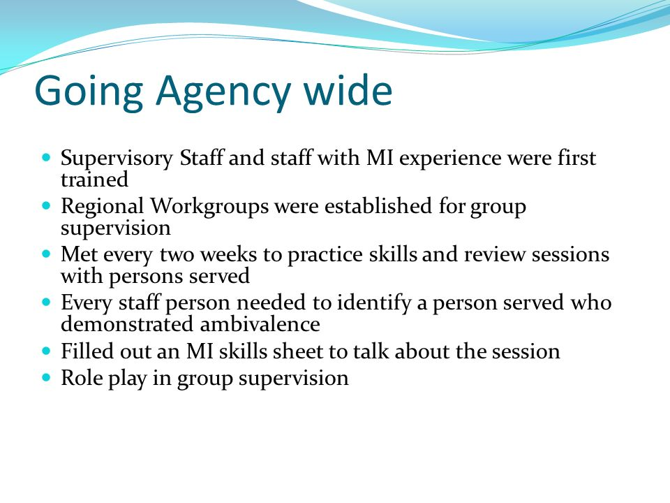 Going Agency wide Supervisory Staff and staff with MI experience were first trained. Regional Workgroups were established for group supervision.