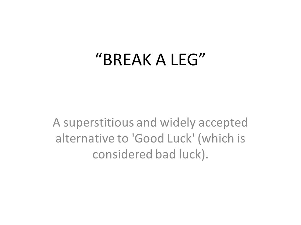 BREAK A LEG A superstitious and widely accepted alternative to Good Luck (which is considered bad luck).