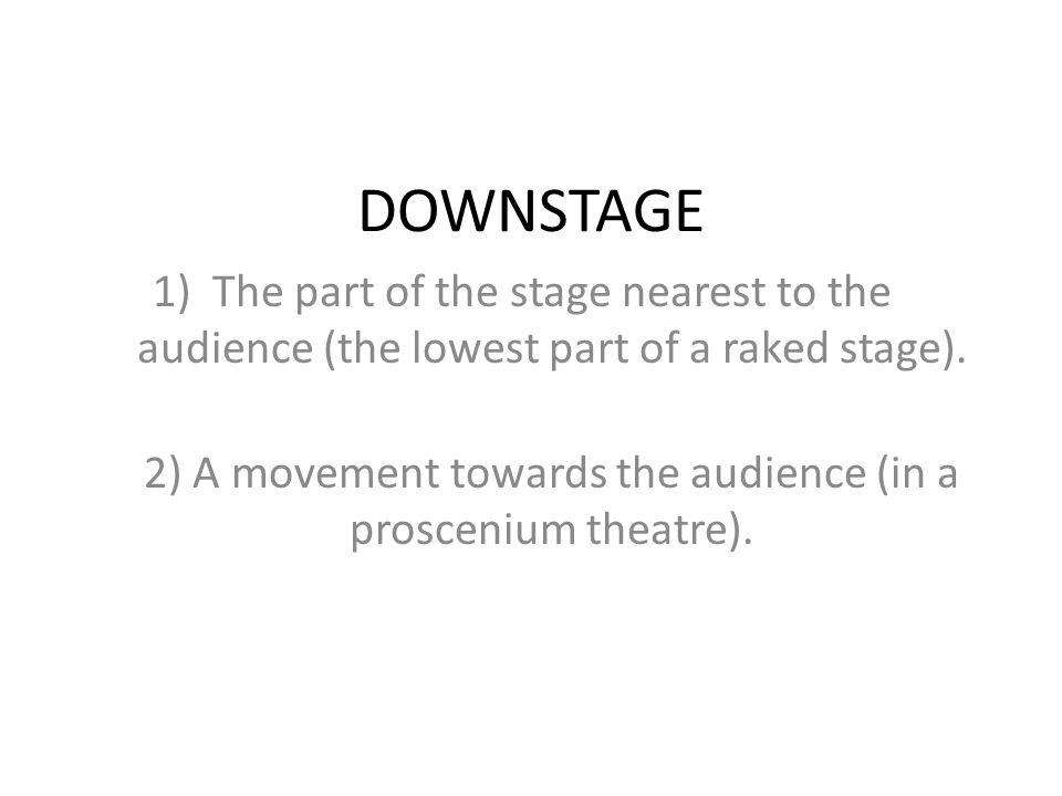 2) A movement towards the audience (in a proscenium theatre).