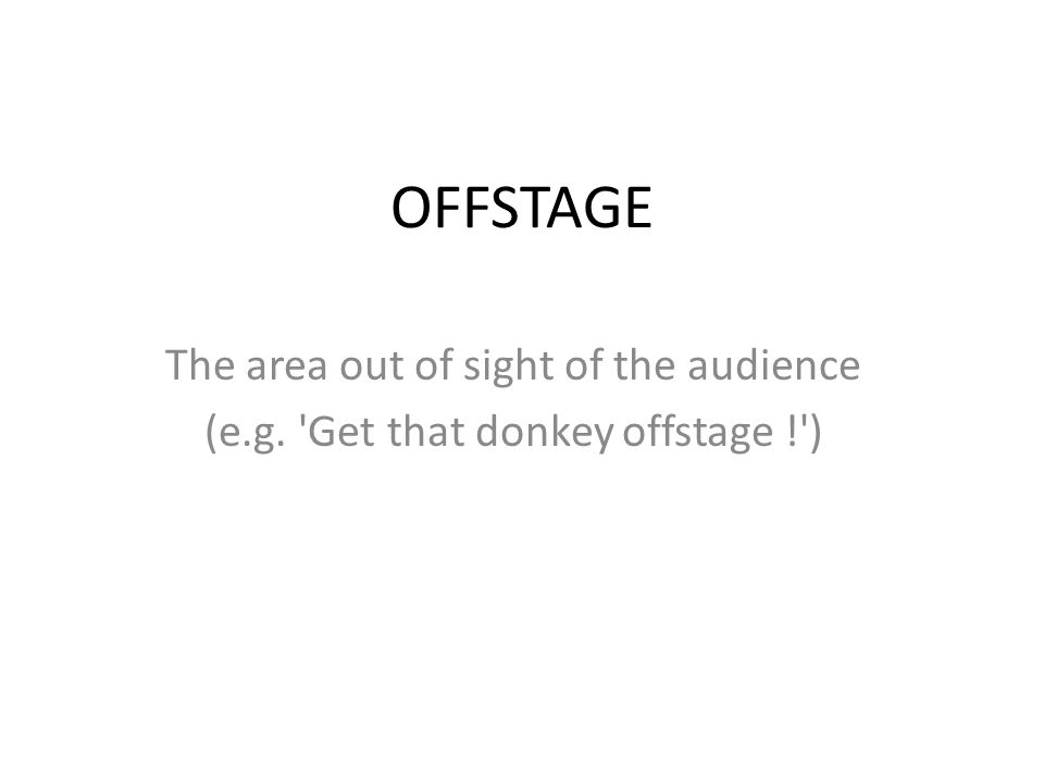 OFFSTAGE The area out of sight of the audience