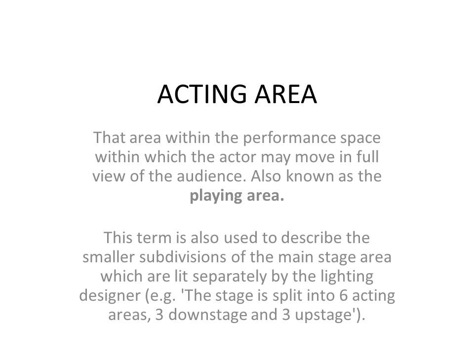 ACTING AREA That area within the performance space within which the actor may move in full view of the audience. Also known as the playing area.