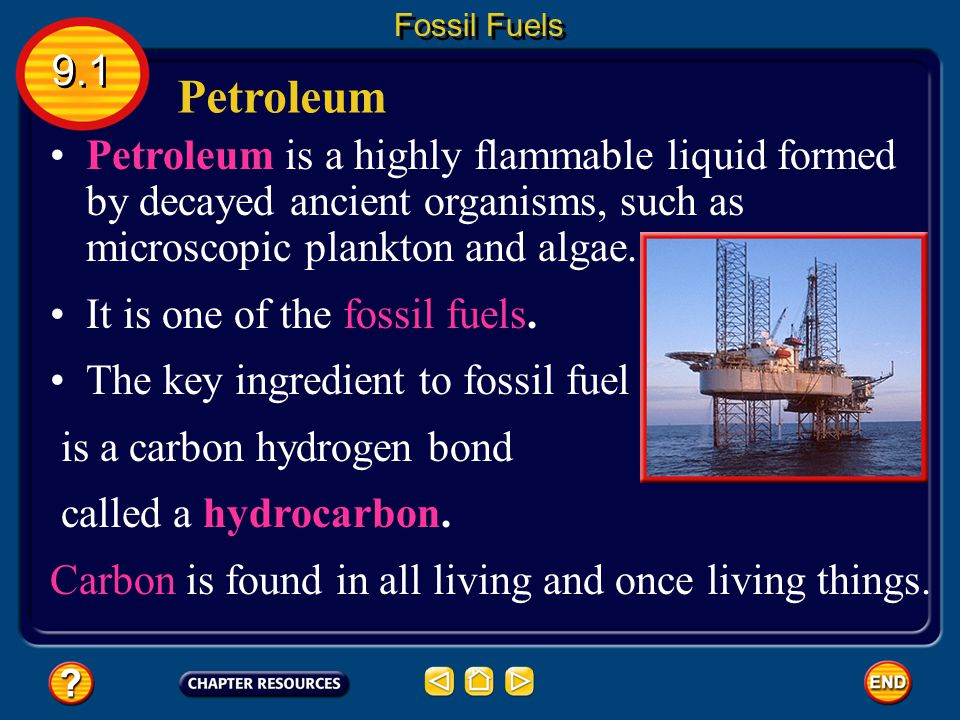 Fossil Fuels 9.1. Petroleum. Petroleum is a highly flammable liquid formed by decayed ancient organisms, such as microscopic plankton and algae.