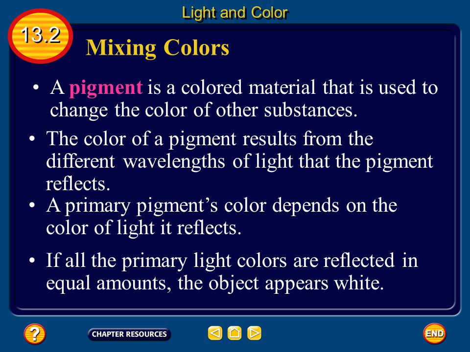 Light and Color 13.2. Mixing Colors. A pigment is a colored material that is used to change the color of other substances.
