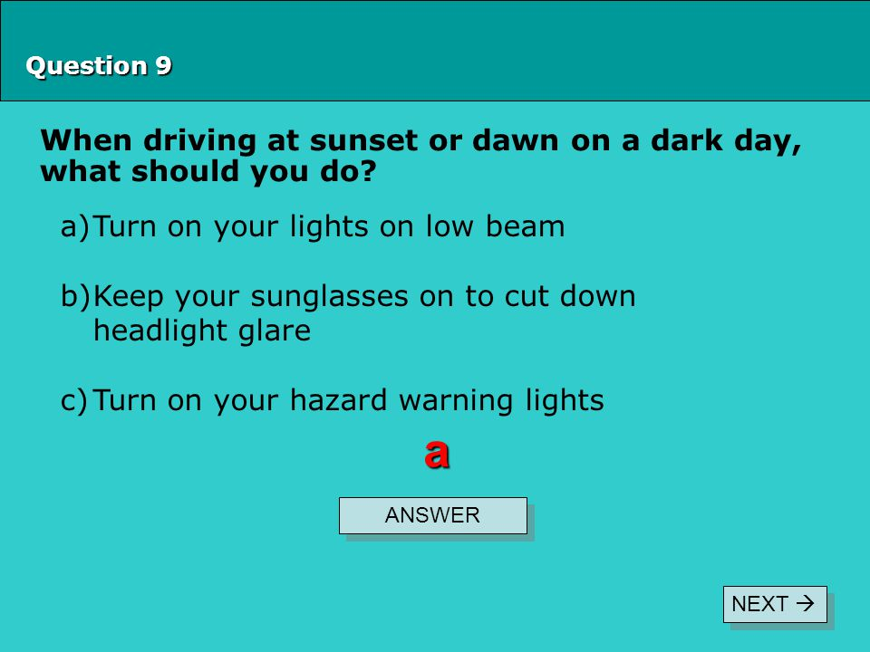 a When driving at sunset or dawn on a dark day, what should you do