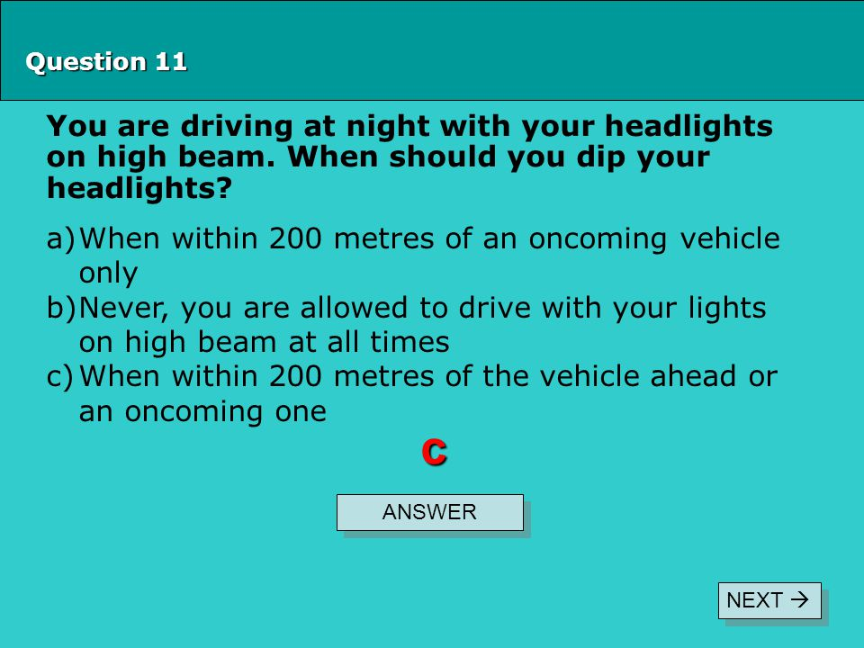 Question 11 You are driving at night with your headlights on high beam. When should you dip your headlights