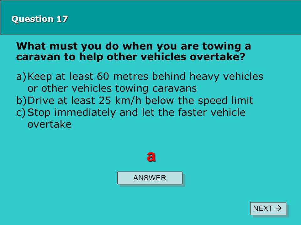 Question 17 What must you do when you are towing a caravan to help other vehicles overtake