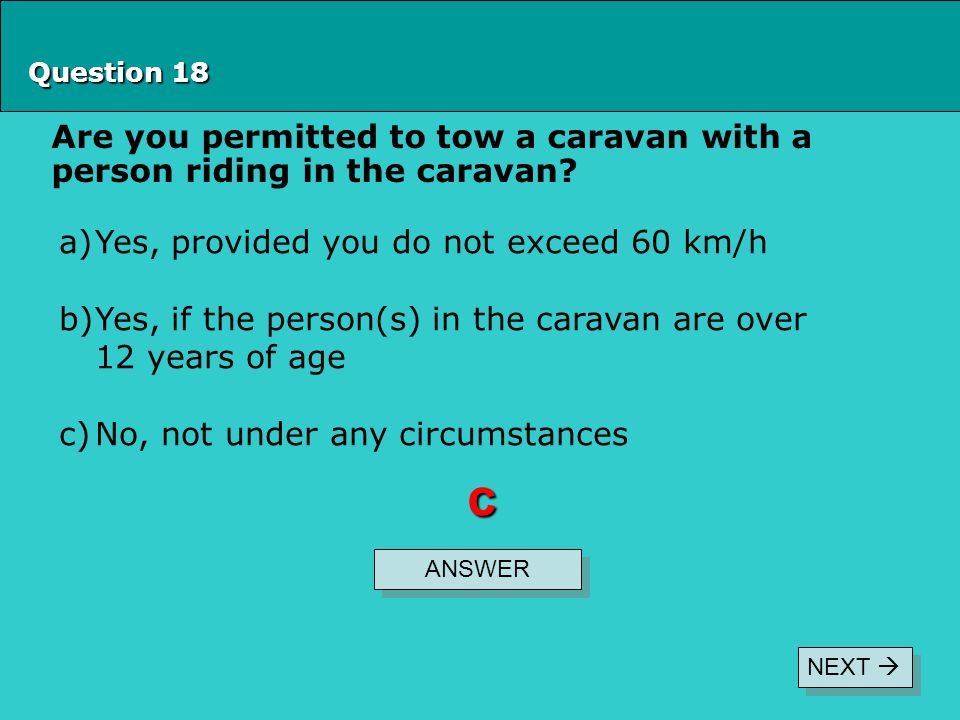 Question 18 Are you permitted to tow a caravan with a person riding in the caravan Yes, provided you do not exceed 60 km/h.