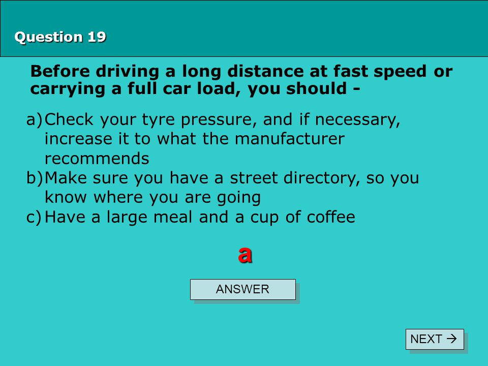 Question 19 Before driving a long distance at fast speed or carrying a full car load, you should -