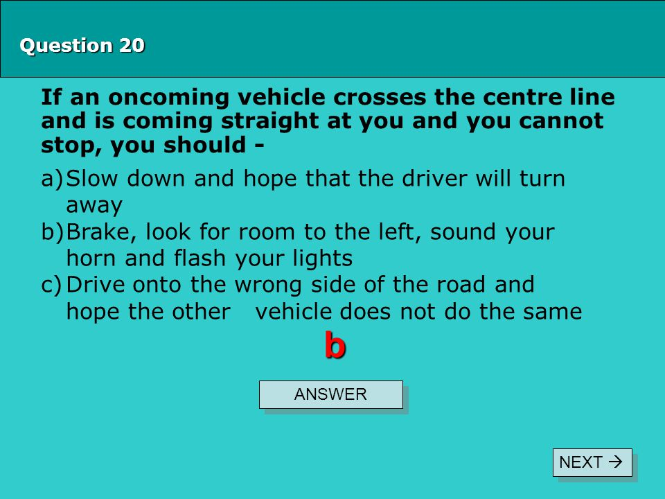Question 20 If an oncoming vehicle crosses the centre line and is coming straight at you and you cannot stop, you should -