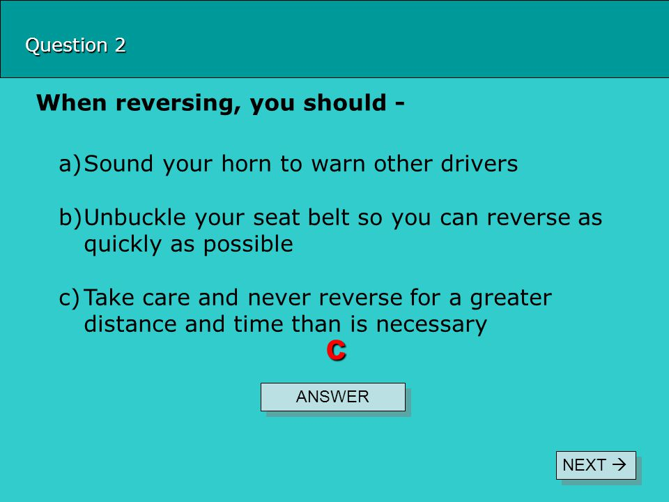 c When reversing, you should - Sound your horn to warn other drivers