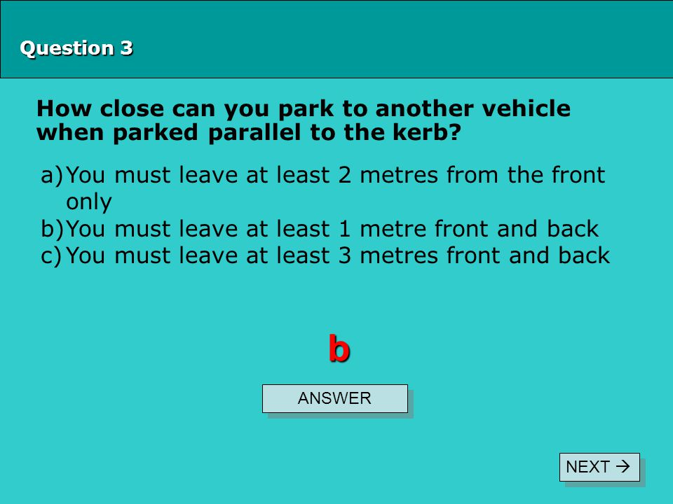 Question 3 How close can you park to another vehicle when parked parallel to the kerb You must leave at least 2 metres from the front only.