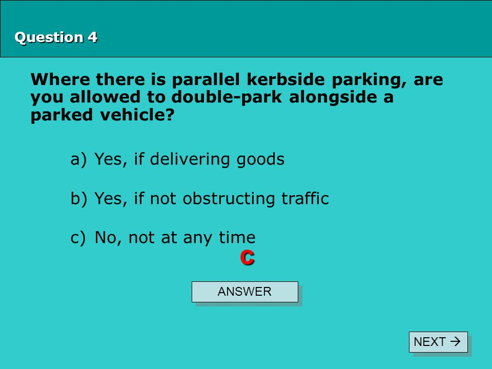 Question 4 Where there is parallel kerbside parking, are you allowed to double-park alongside a parked vehicle