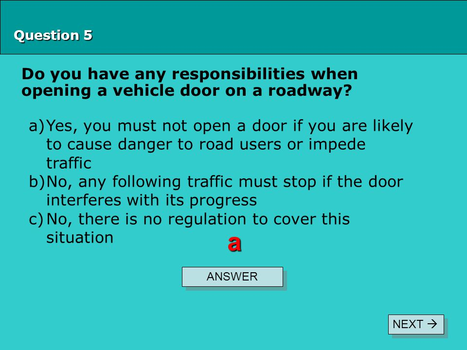 Question 5 Do you have any responsibilities when opening a vehicle door on a roadway