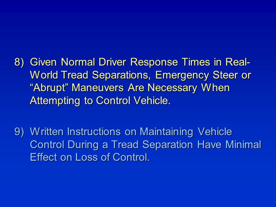 Given Normal Driver Response Times in Real- World Tread Separations, Emergency Steer or Abrupt Maneuvers Are Necessary When Attempting to Control Vehicle.