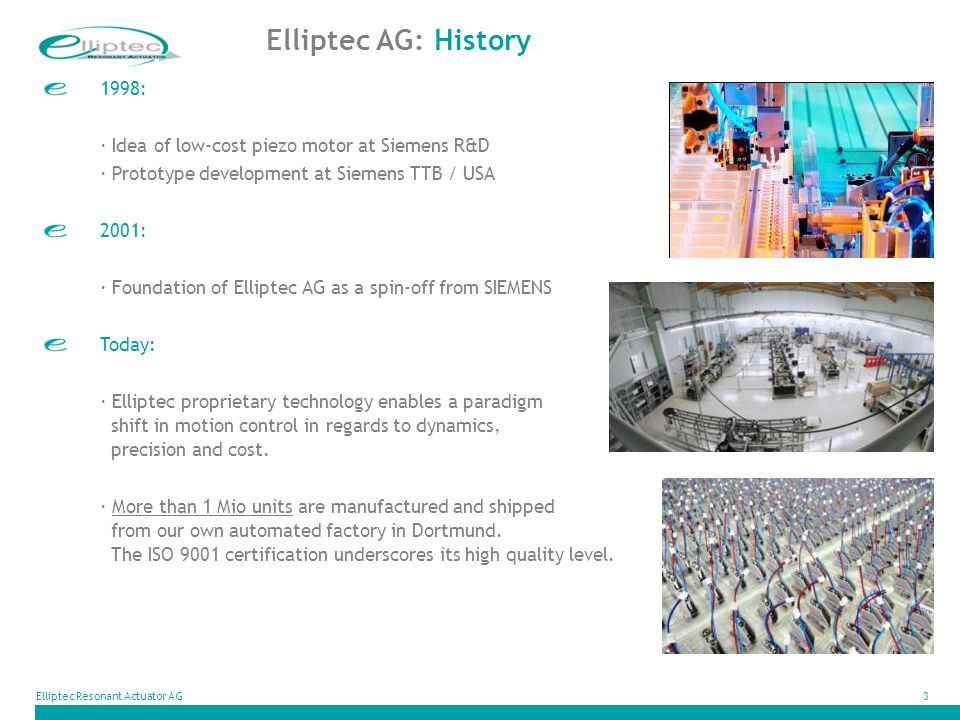 Elliptec AG: History 1998: · Idea of low-cost piezo motor at Siemens R&D. · Prototype development at Siemens TTB / USA.
