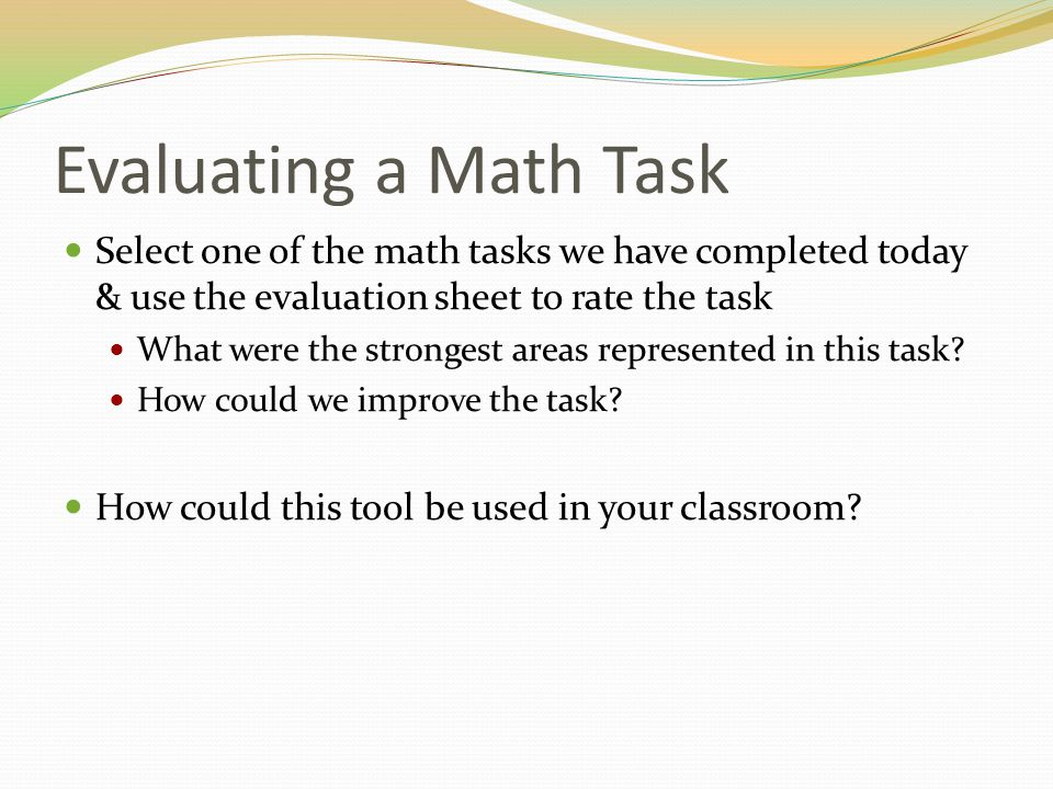 Evaluating a Math Task Select one of the math tasks we have completed today & use the evaluation sheet to rate the task.