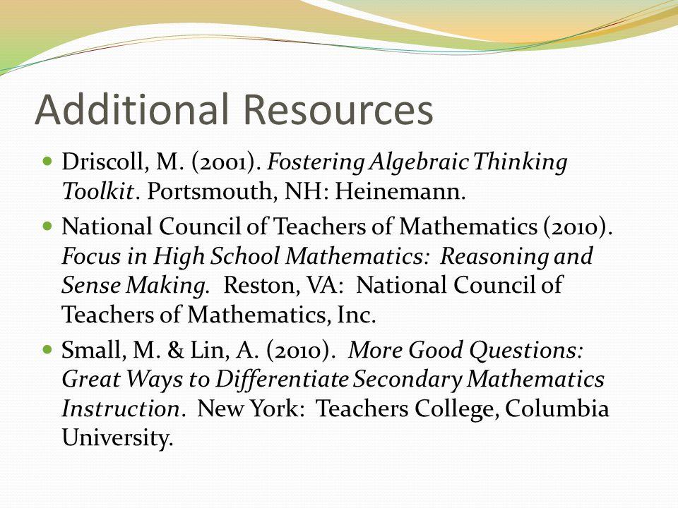 Additional Resources Driscoll, M. (2001). Fostering Algebraic Thinking Toolkit. Portsmouth, NH: Heinemann.