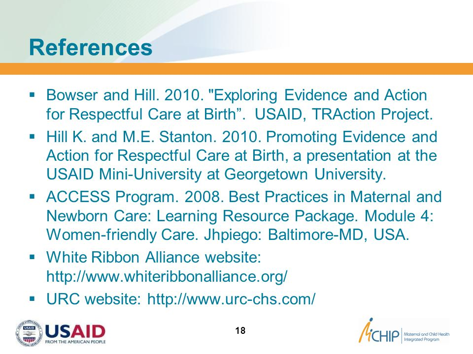 References Bowser and Hill. 2010. Exploring Evidence and Action for Respectful Care at Birth . USAID, TRAction Project.