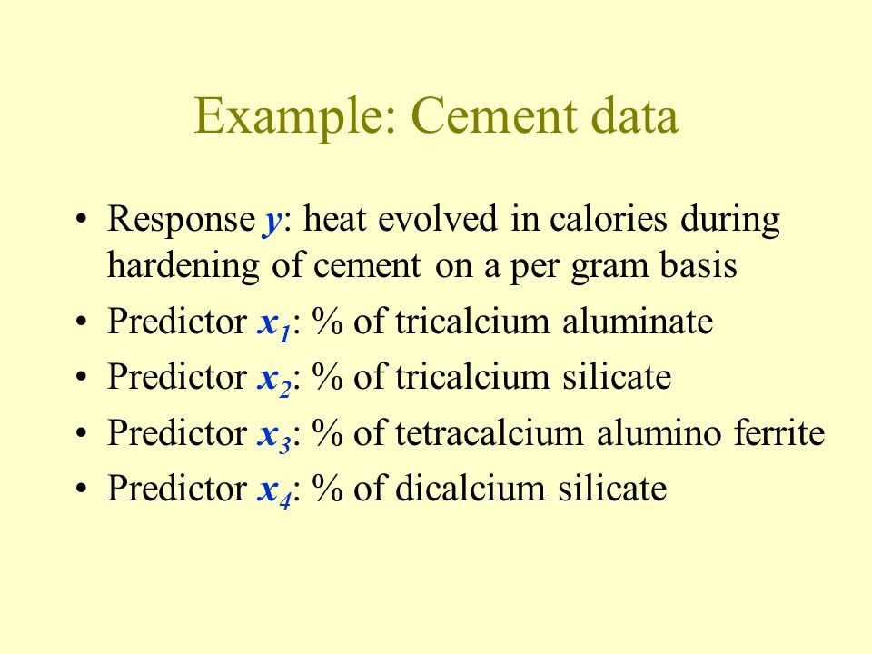 Example: Cement data Response y: heat evolved in calories during hardening of cement on a per gram basis.