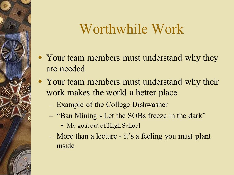 Worthwhile Work Your team members must understand why they are needed