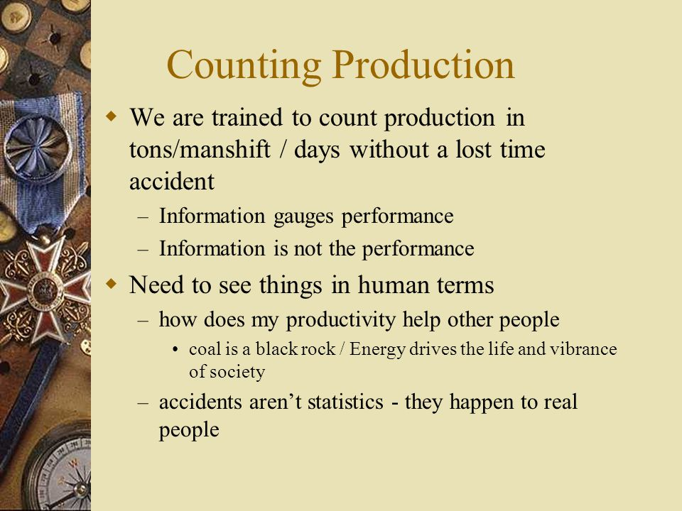 Counting Production We are trained to count production in tons/manshift / days without a lost time accident.