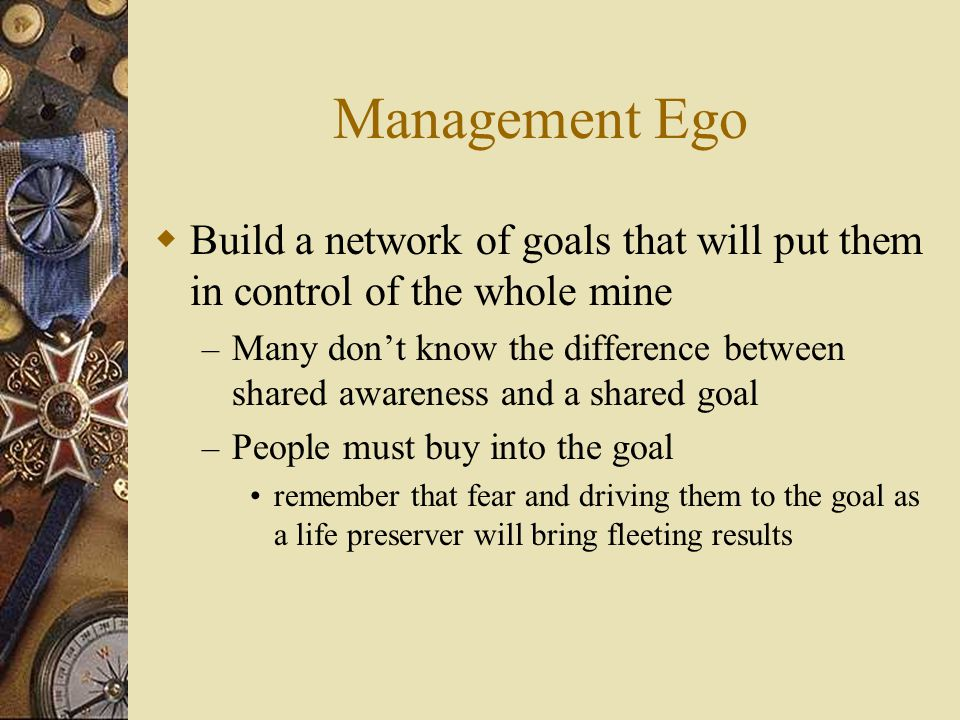 Management Ego Build a network of goals that will put them in control of the whole mine.