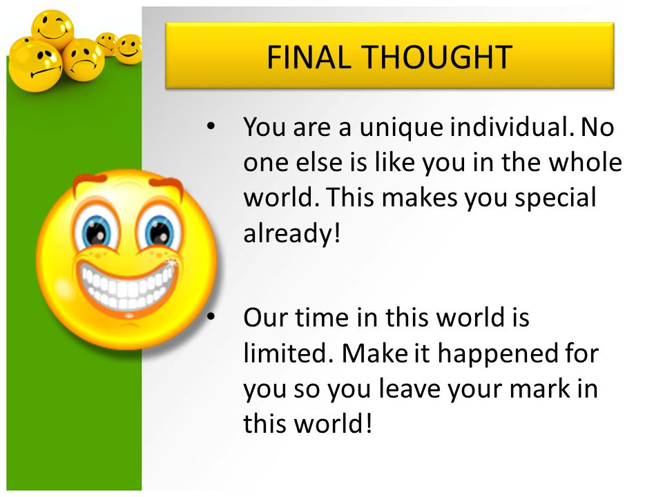 FINAL THOUGHT You are a unique individual. No one else is like you in the whole world. This makes you special already!